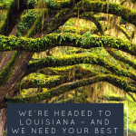 We're headed to Louisiana – and we need your best recommendations!