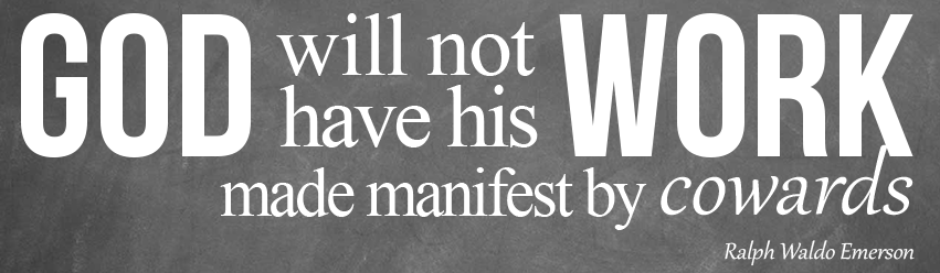 God Will Not Have His Work Made Manifest By Cowards.