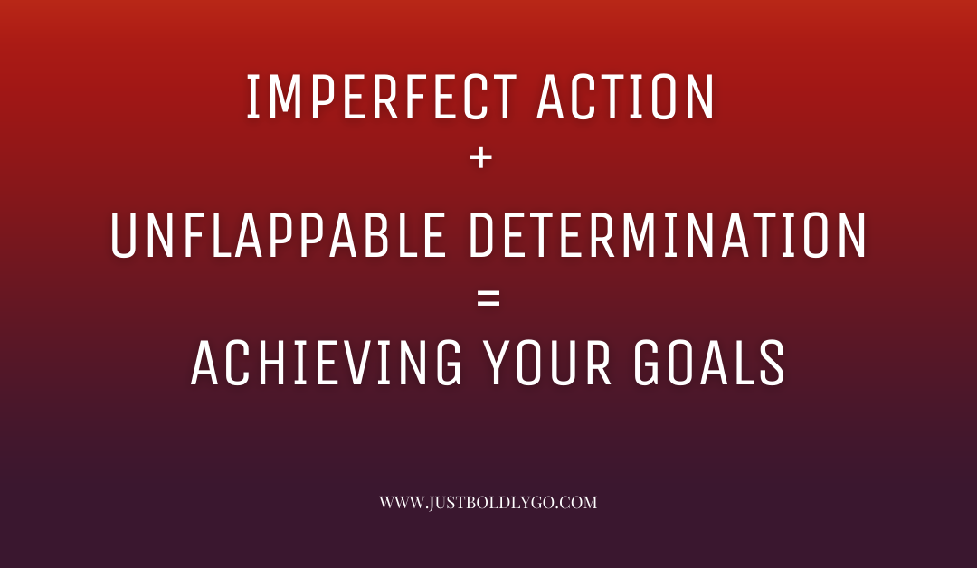 Imperfect Action + Unflappable Determination = Achieving Your Goals