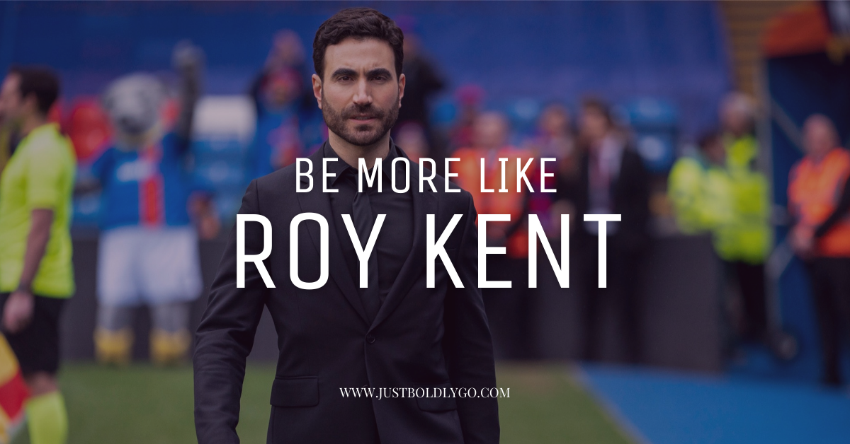 Be more like Roy Kent.